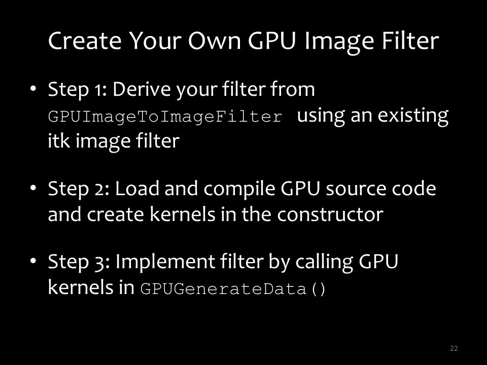 Create Your Own GPU Image Filter Step 1: Derive your filter from GPUImageToImageFilter using an existing itk image filter Step 2: Load and compile GPU