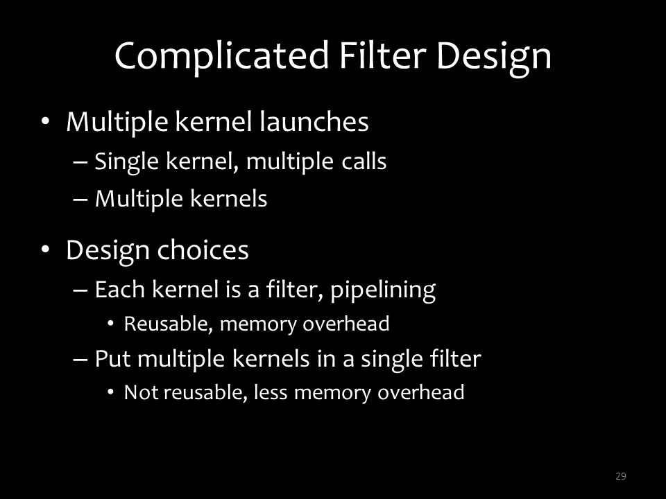Complicated Filter Design Multiple kernel launches – Single kernel, multiple calls – Multiple kernels Design choices – Each kernel is a filter, pipeli