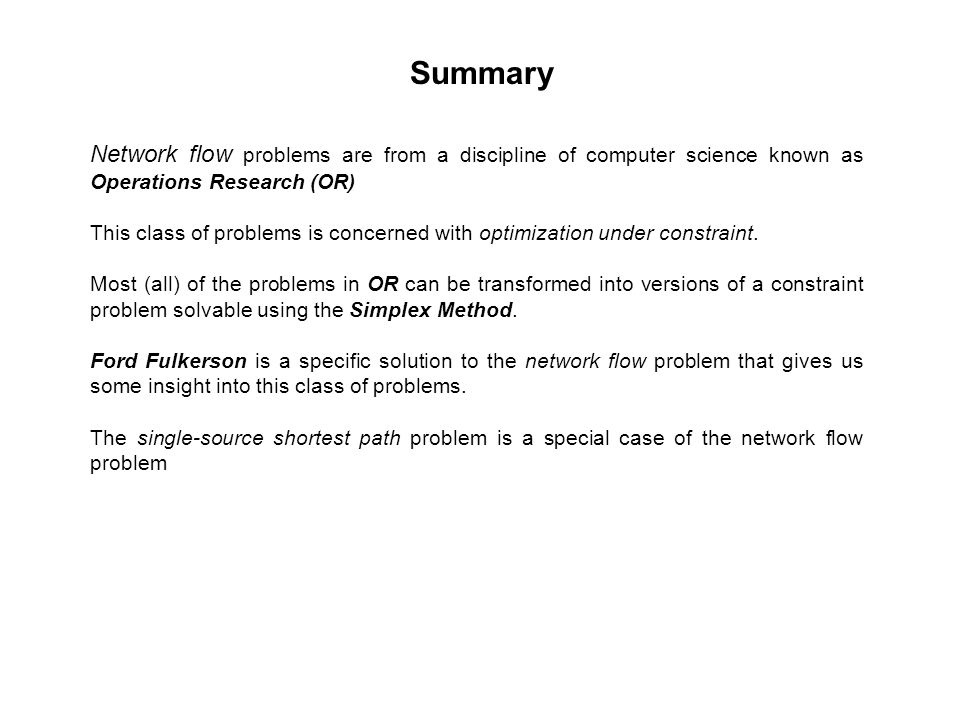 Summary Network flow problems are from a discipline of computer science known as Operations Research (OR) This class of problems is concerned with optimization under constraint.