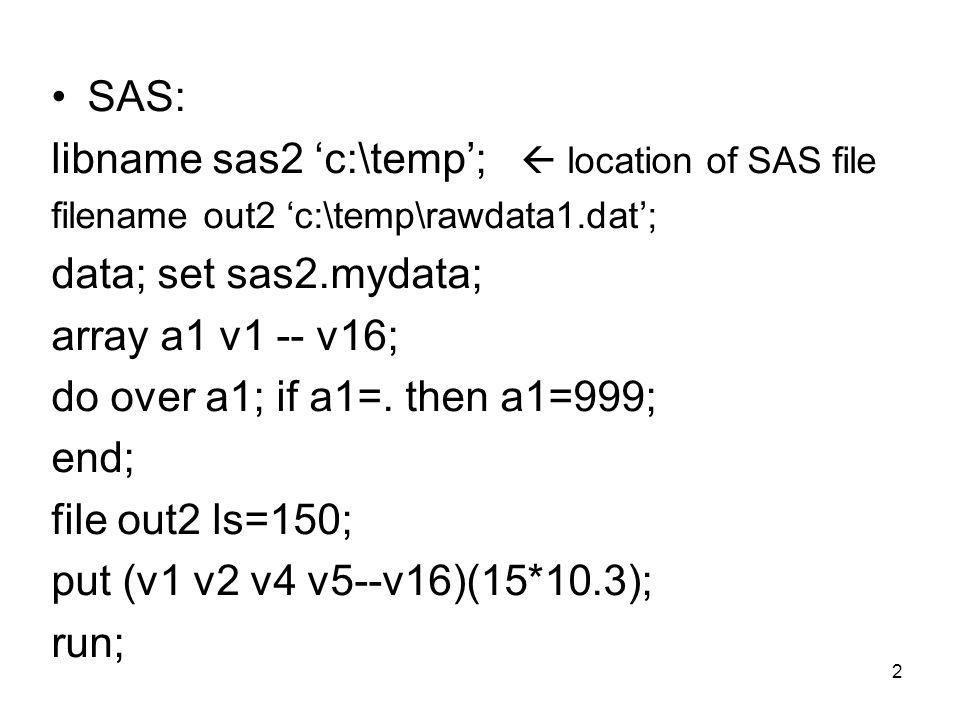 SAS: libname sas2 'c:\temp';  location of SAS file filename out2 'c:\temp\rawdata1.dat'; data; set sas2.mydata; array a1 v1 -- v16; do over a1; if a1=.