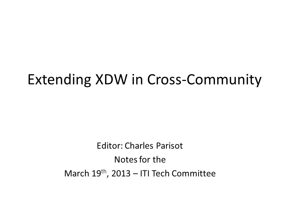 Extending XDW in Cross-Community Editor: Charles Parisot Notes for the March 19 th, 2013 – ITI Tech Committee