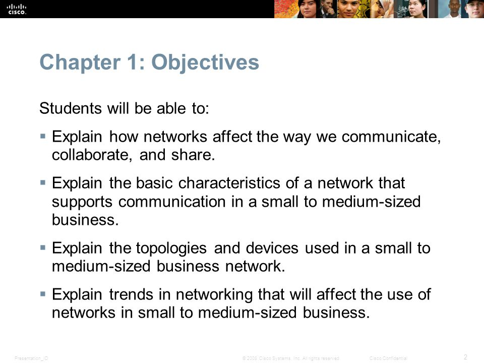 Presentation_ID 2 © 2008 Cisco Systems, Inc. All rights reserved.Cisco Confidential Chapter 1: Objectives Students will be able to:  Explain how netw