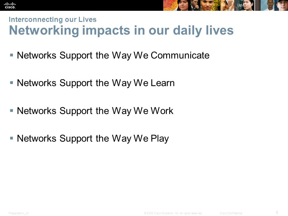 Presentation_ID 6 © 2008 Cisco Systems, Inc. All rights reserved.Cisco Confidential Interconnecting our Lives Networking impacts in our daily lives 
