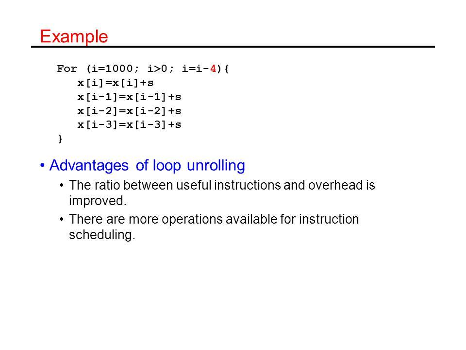 Reduction of overhead Loop: load f0, 0(r1) ; x[i] add f4,f0,f2 ; store f4, 0(r1) ; load f6, -8(r1) ; x[i-1] add f8,f6,f2 ; store f8,-8(r1) ; load f10,-16(r1) ; x[i-2] add f12,f10,f2 ; store f12,-16(r1); load f14,-24(r1) ; x[i-3] add f16,f14,f2 ; store f16,-24(r1); addi r1,r1, -32 ; bne r1,r2,Loop ; 1 3 6 7 9 12 13 15 18 19 21 24 25 27 28 28 cycles for 4 iterations Before 40 cycles for 4 iterations