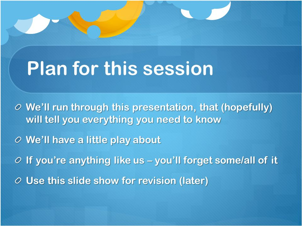 Plan for this session We'll run through this presentation, that (hopefully) will tell you everything you need to know We'll have a little play about If you're anything like us – you'll forget some/all of it Use this slide show for revision (later)