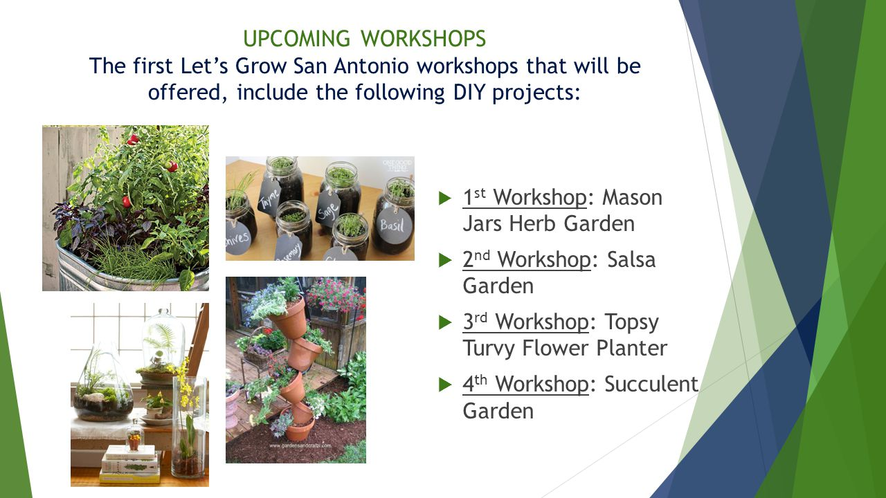 UPCOMING WORKSHOPS The first Let's Grow San Antonio workshops that will be offered, include the following DIY projects:  1 st Workshop: Mason Jars Herb Garden  2 nd Workshop: Salsa Garden  3 rd Workshop: Topsy Turvy Flower Planter  4 th Workshop: Succulent Garden