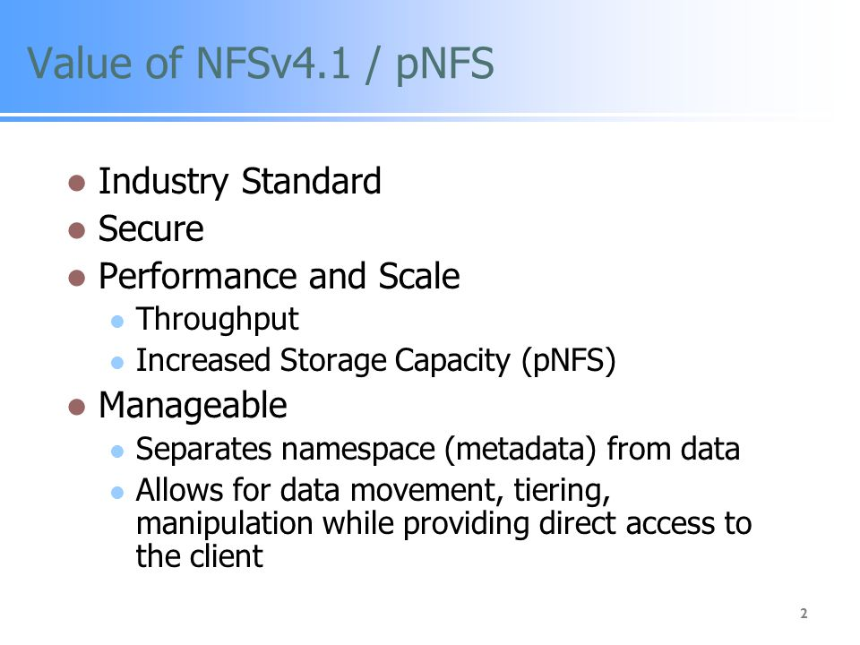 2 Value of NFSv4.1 / pNFS Industry Standard Secure Performance and Scale Throughput Increased Storage Capacity (pNFS) Manageable Separates namespace (