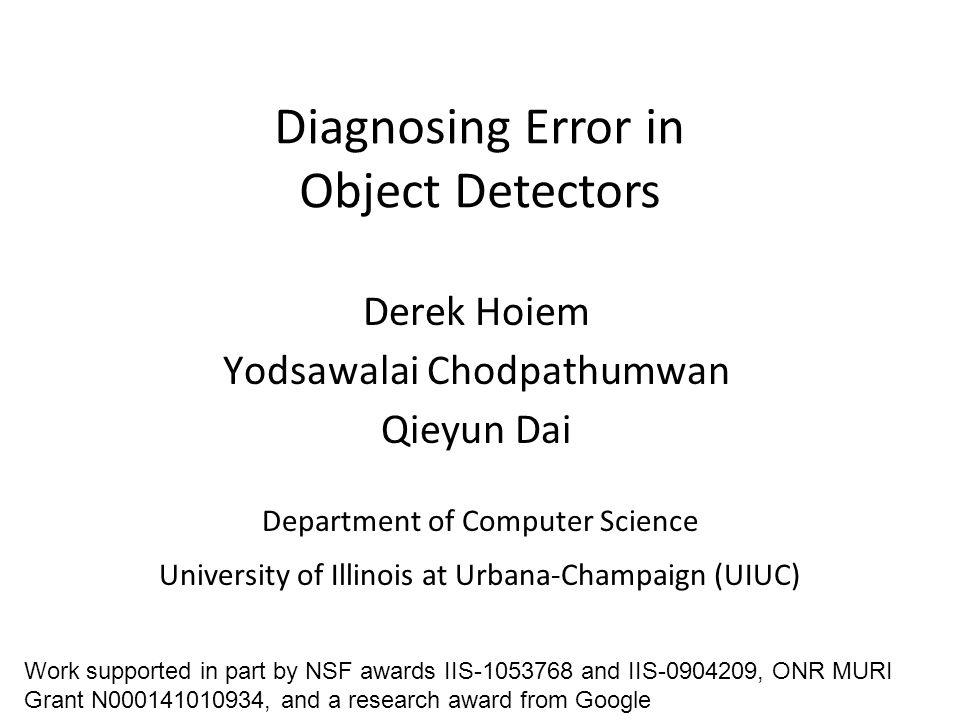 Diagnosing Error in Object Detectors Department of Computer Science University of Illinois at Urbana-Champaign (UIUC) Derek Hoiem Yodsawalai Chodpathu