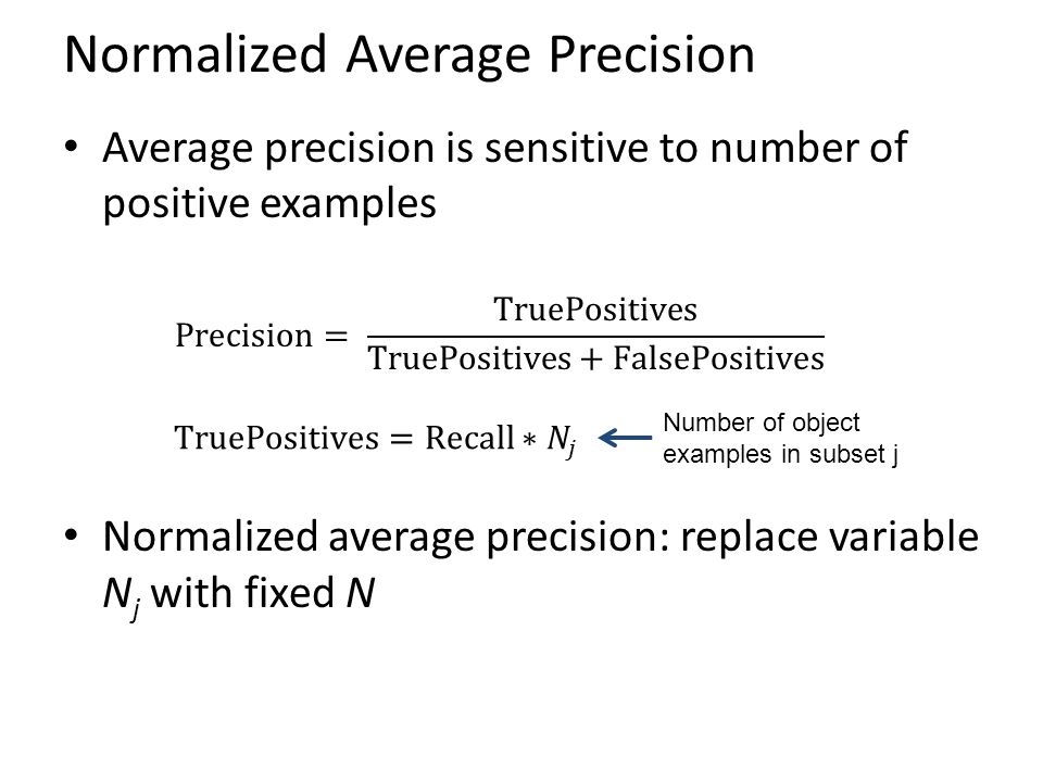 Normalized Average Precision Average precision is sensitive to number of positive examples Normalized average precision: replace variable N j with fix