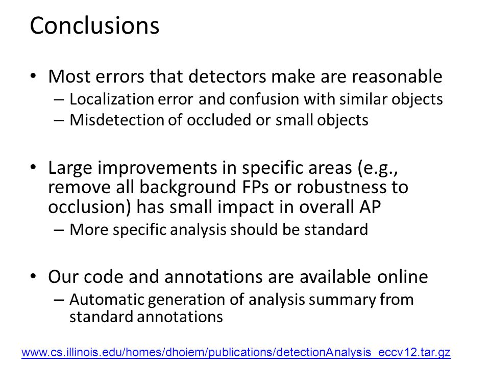 Conclusions Most errors that detectors make are reasonable – Localization error and confusion with similar objects – Misdetection of occluded or small objects Large improvements in specific areas (e.g., remove all background FPs or robustness to occlusion) has small impact in overall AP – More specific analysis should be standard Our code and annotations are available online – Automatic generation of analysis summary from standard annotations www.cs.illinois.edu/homes/dhoiem/publications/detectionAnalysis_eccv12.tar.gz