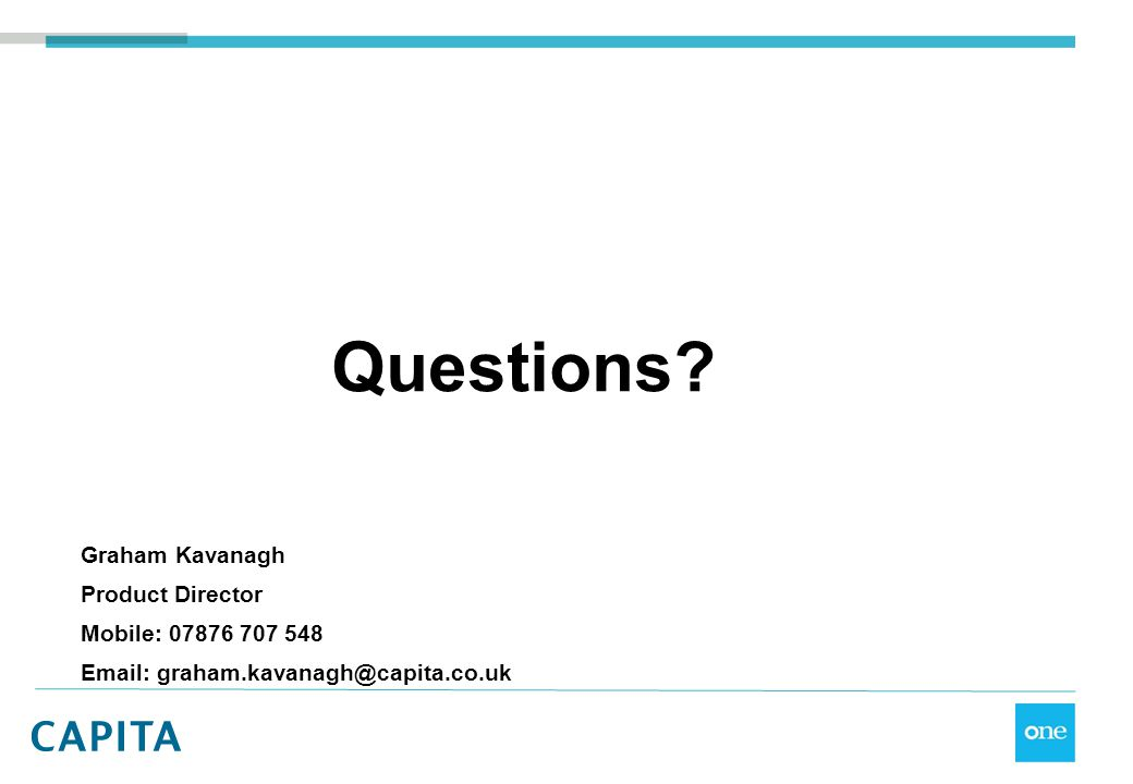 Questions? Graham Kavanagh Product Director Mobile: 07876 707 548 Email: graham.kavanagh@capita.co.uk