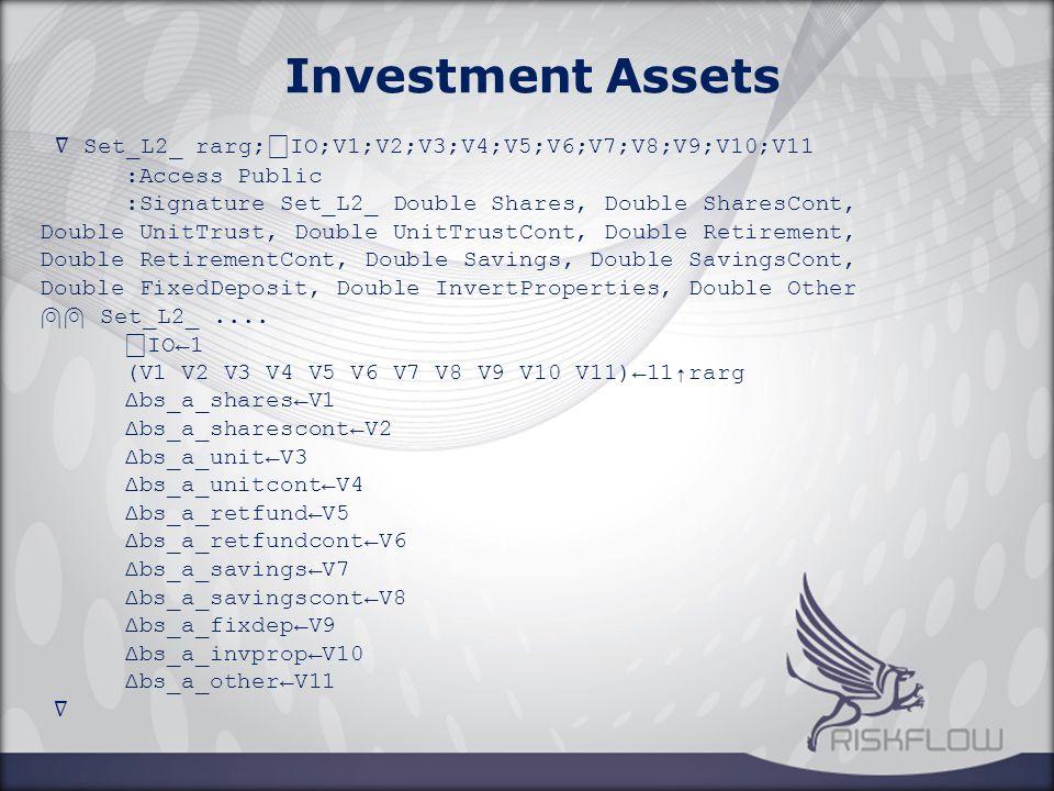 ∇ Set_L2_ rarg; ⎕ IO;V1;V2;V3;V4;V5;V6;V7;V8;V9;V10;V11 :Access Public :Signature Set_L2_ Double Shares, Double SharesCont, Double UnitTrust, Double UnitTrustCont, Double Retirement, Double RetirementCont, Double Savings, Double SavingsCont, Double FixedDeposit, Double InvertProperties, Double Other ⍝⍝ Set_L2_....