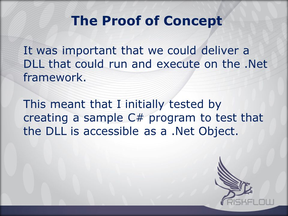 The Proof of Concept It was important that we could deliver a DLL that could run and execute on the.Net framework.