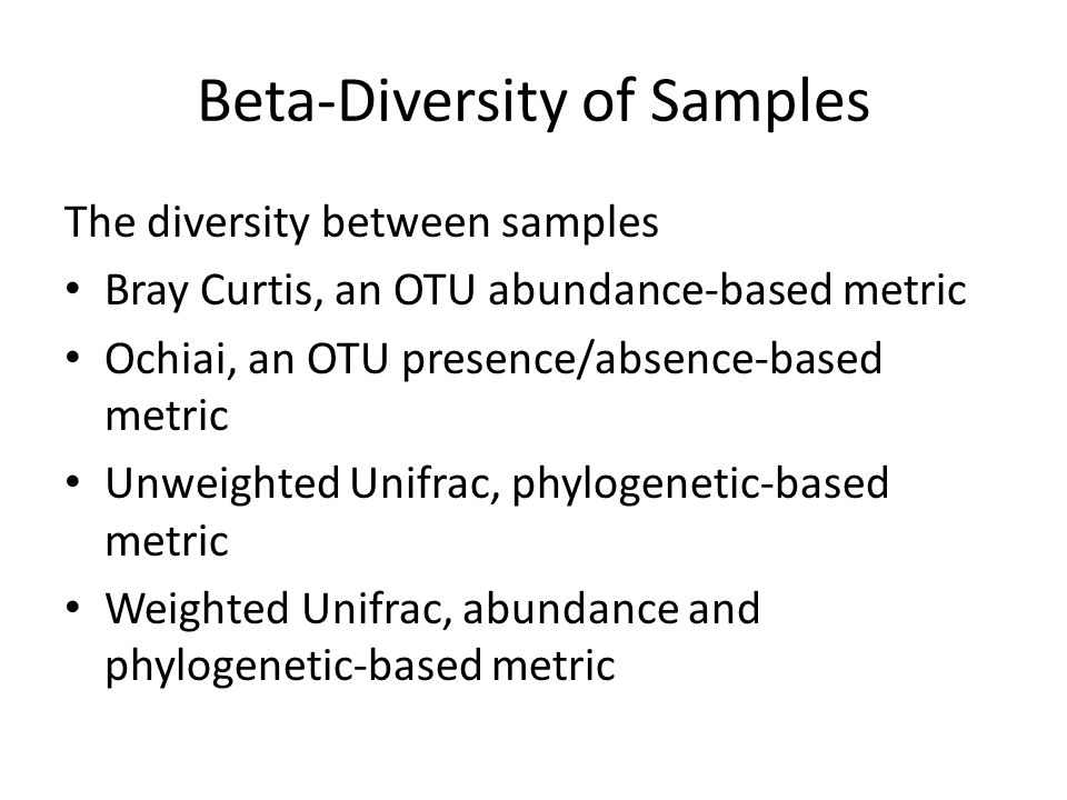 Beta-Diversity of Samples The diversity between samples Bray Curtis, an OTU abundance-based metric Ochiai, an OTU presence/absence-based metric Unweighted Unifrac, phylogenetic-based metric Weighted Unifrac, abundance and phylogenetic-based metric