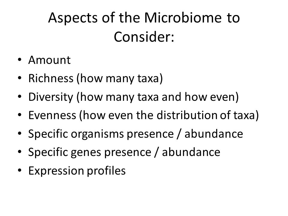 Aspects of the Microbiome to Consider: Amount Richness (how many taxa) Diversity (how many taxa and how even) Evenness (how even the distribution of taxa) Specific organisms presence / abundance Specific genes presence / abundance Expression profiles