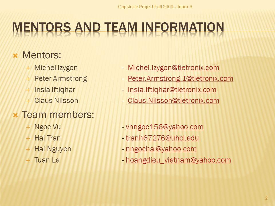  Mentors:  Michel Izygon- Michel.Izygon@tietronix.comMichel.Izygon@tietronix.com  Peter Armstrong- Peter.Armstrong-1@tietronix.comPeter.Armstrong-1@tietronix.com  Insia Iftiqhar- Insia.Iftiqhar@tietronix.comInsia.Iftiqhar@tietronix.com  Claus Nilsson- Claus.Nilsson@tietronix.comClaus.Nilsson@tietronix.com  Team members:  Ngoc Vu - vnngoc156@yahoo.comvnngoc156@yahoo.com  Hai Tran - tranh67276@uhcl.edutranh67276@uhcl.edu  Hai Nguyen - nngochai@yahoo.comnngochai@yahoo.com  Tuan Le - hoangdieu_vietnam@yahoo.comhoangdieu_vietnam@yahoo.com Capstone Project Fall 2009 - Team 6 2
