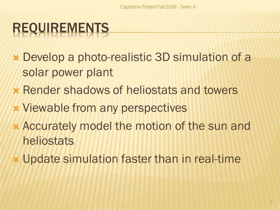  Develop a photo-realistic 3D simulation of a solar power plant  Render shadows of heliostats and towers  Viewable from any perspectives  Accurately model the motion of the sun and heliostats  Update simulation faster than in real-time Capstone Project Fall Team 6 5