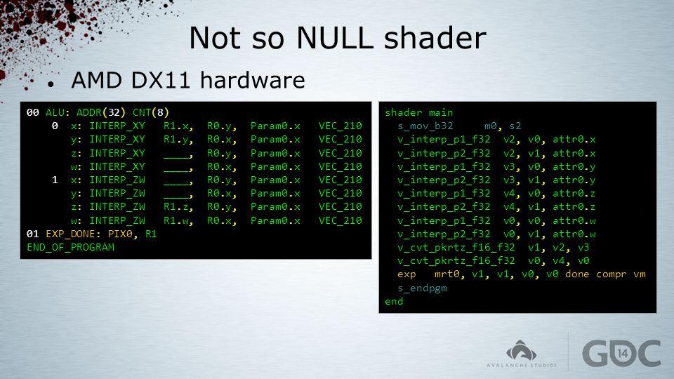 Not so NULL shader AMD DX11 hardware 00 ALU: ADDR(32) CNT(8) 0 x: INTERP_XY R1.x, R0.y, Param0.x VEC_210 y: INTERP_XY R1.y, R0.x, Param0.x VEC_210 z: