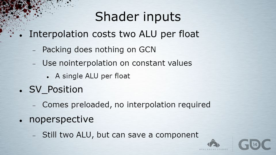 Shader inputs Interpolation costs two ALU per float  Packing does nothing on GCN  Use nointerpolation on constant values A single ALU per float SV_P