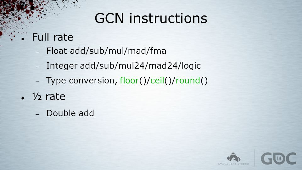 GCN instructions Full rate  Float add/sub/mul/mad/fma  Integer add/sub/mul24/mad24/logic  Type conversion, floor()/ceil()/round() ½ rate  Double a