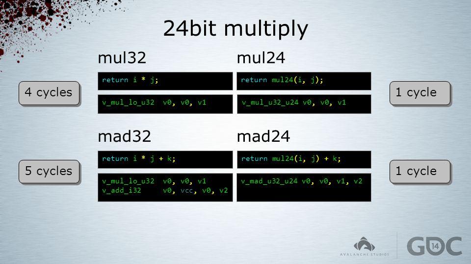 24bit multiply mul32 return i * j; v_mul_lo_u32 v0, v0, v1 return mul24(i, j); v_mul_u32_u24 v0, v0, v1 mul24 mad32 return i * j + k; v_mul_lo_u32 v0,