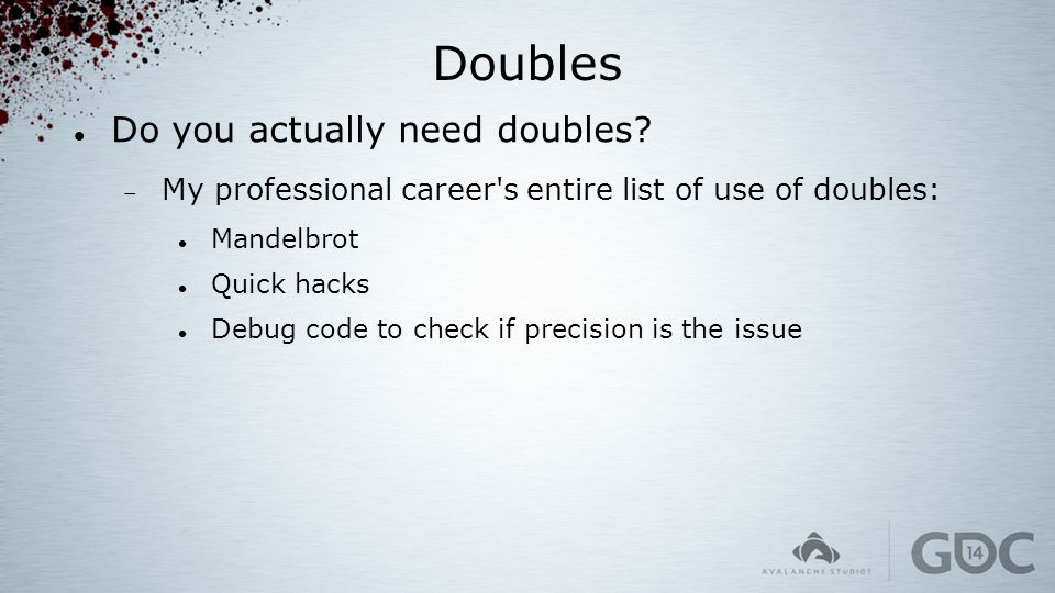 Doubles Do you actually need doubles?  My professional career's entire list of use of doubles: Mandelbrot Quick hacks Debug code to check if precisio