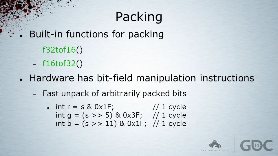 Packing Built-in functions for packing  f32tof16()  f16tof32() Hardware has bit-field manipulation instructions  Fast unpack of arbitrarily packed