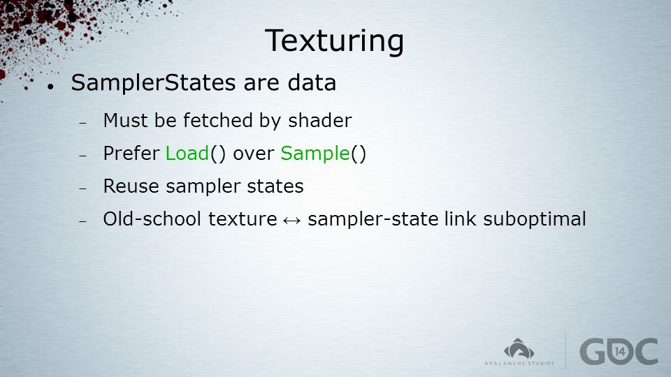 Texturing SamplerStates are data  Must be fetched by shader  Prefer Load() over Sample()  Reuse sampler states  Old-school texture ↔ sampler-state