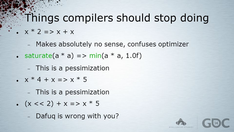 Things compilers should stop doing x * 2 => x + x  Makes absolutely no sense, confuses optimizer saturate(a * a) => min(a * a, 1.0f)  This is a pess