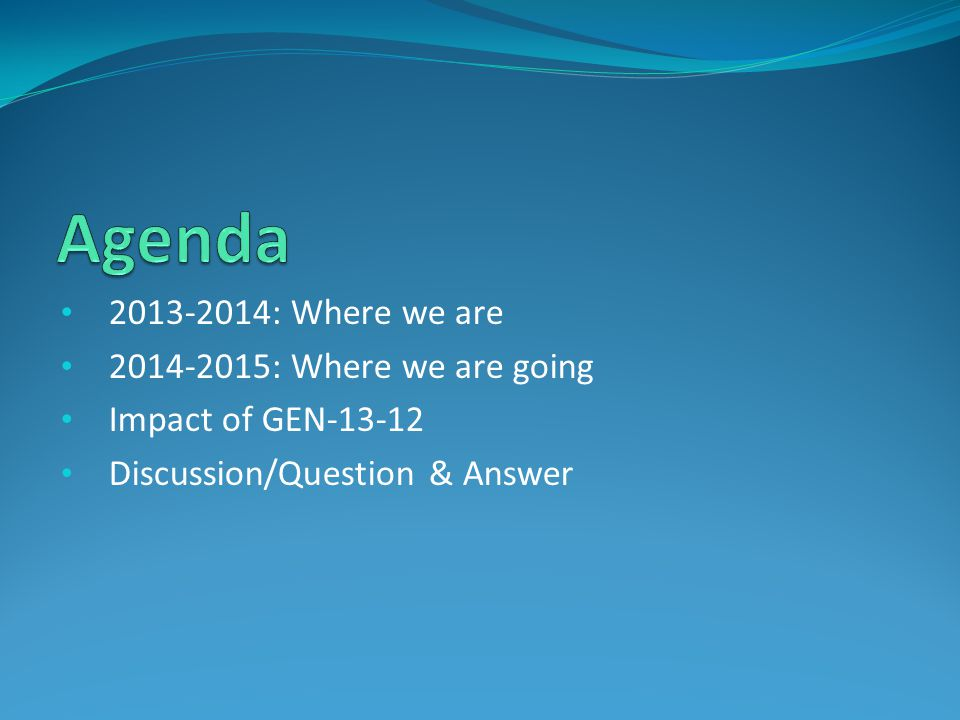 2013-2014: Where we are 2014-2015: Where we are going Impact of GEN-13-12 Discussion/Question & Answer