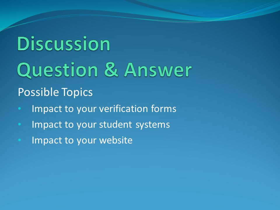 Possible Topics Impact to your verification forms Impact to your student systems Impact to your website