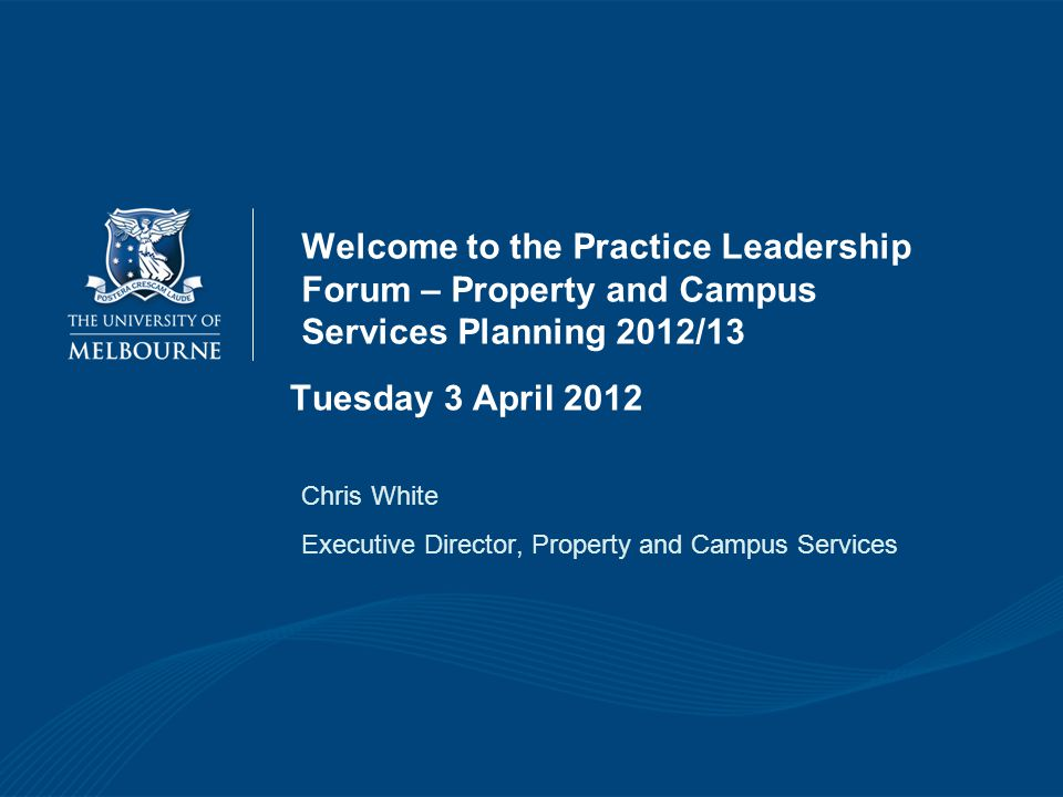 Welcome to the Practice Leadership Forum – Property and Campus Services Planning 2012/13 Chris White Executive Director, Property and Campus Services Tuesday 3 April 2012