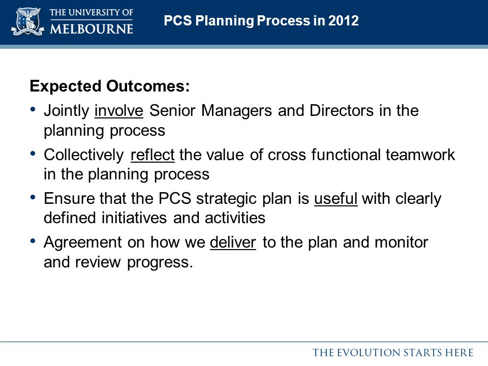 PCS Planning Process in 2012 Expected Outcomes: Jointly involve Senior Managers and Directors in the planning process Collectively reflect the value of cross functional teamwork in the planning process Ensure that the PCS strategic plan is useful with clearly defined initiatives and activities Agreement on how we deliver to the plan and monitor and review progress.