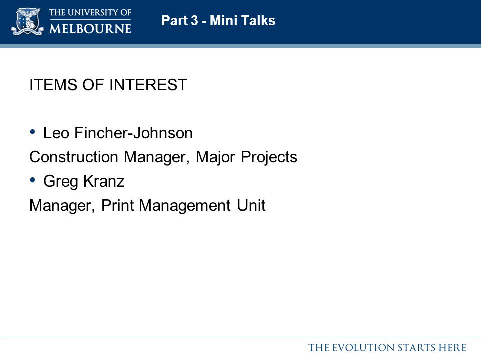 Part 3 - Mini Talks ITEMS OF INTEREST Leo Fincher-Johnson Construction Manager, Major Projects Greg Kranz Manager, Print Management Unit