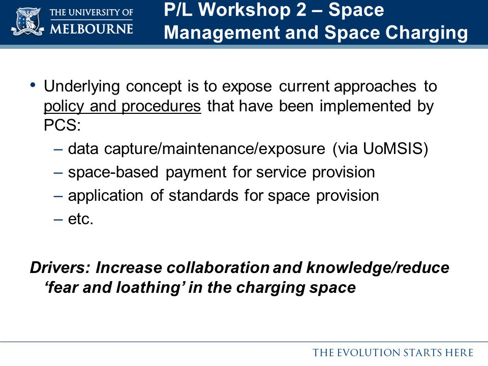P/L Workshop 2 – Space Management and Space Charging Underlying concept is to expose current approaches to policy and procedures that have been implemented by PCS: –data capture/maintenance/exposure (via UoMSIS) –space-based payment for service provision –application of standards for space provision –etc.