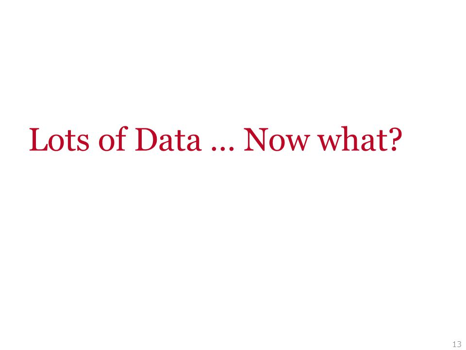 13 Lots of Data … Now what?