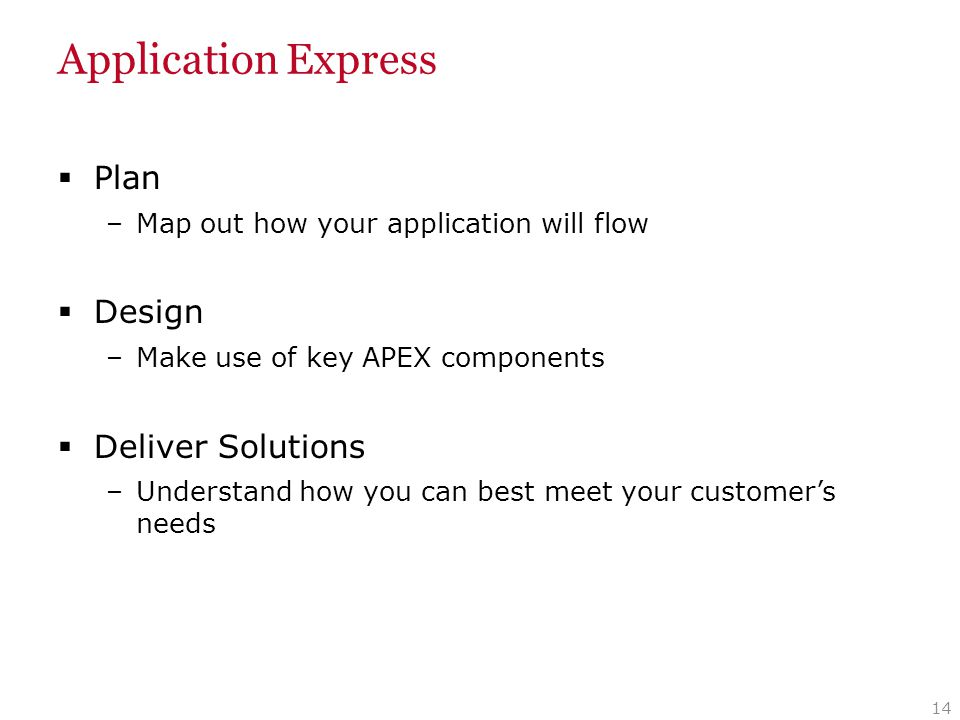 Application Express  Plan –Map out how your application will flow  Design –Make use of key APEX components  Deliver Solutions –Understand how you c