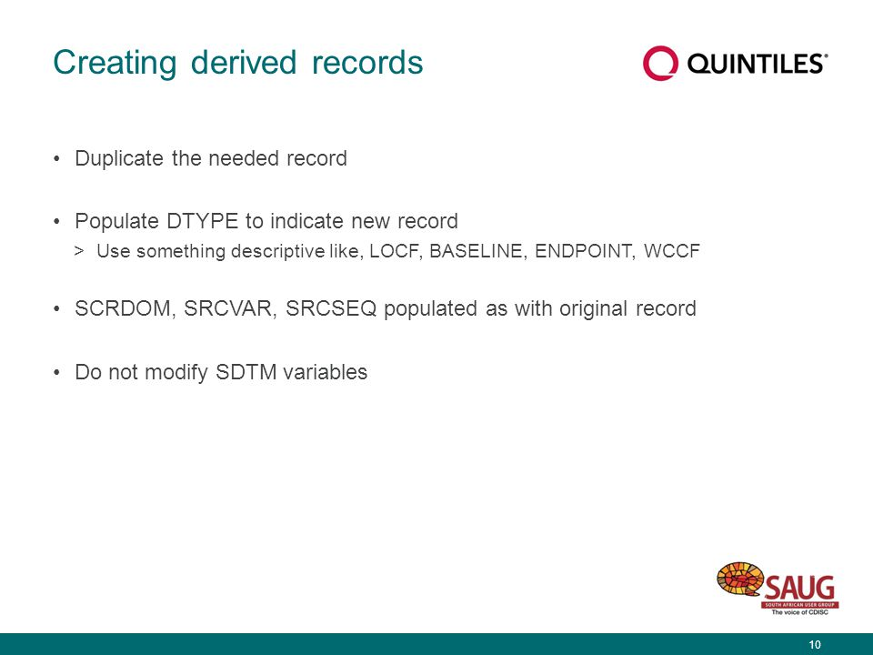 10 Creating derived records Duplicate the needed record Populate DTYPE to indicate new record >Use something descriptive like, LOCF, BASELINE, ENDPOINT, WCCF SCRDOM, SRCVAR, SRCSEQ populated as with original record Do not modify SDTM variables