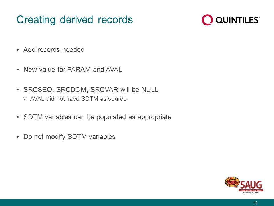 12 Creating derived records Add records needed New value for PARAM and AVAL SRCSEQ, SRCDOM, SRCVAR will be NULL >AVAL did not have SDTM as source SDTM variables can be populated as appropriate Do not modify SDTM variables