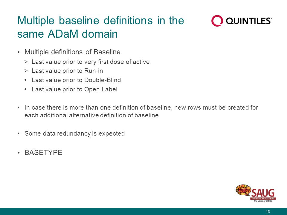 13 Multiple baseline definitions in the same ADaM domain Multiple definitions of Baseline >Last value prior to very first dose of active >Last value prior to Run-in Last value prior to Double-Blind Last value prior to Open Label In case there is more than one definition of baseline, new rows must be created for each additional alternative definition of baseline Some data redundancy is expected BASETYPE