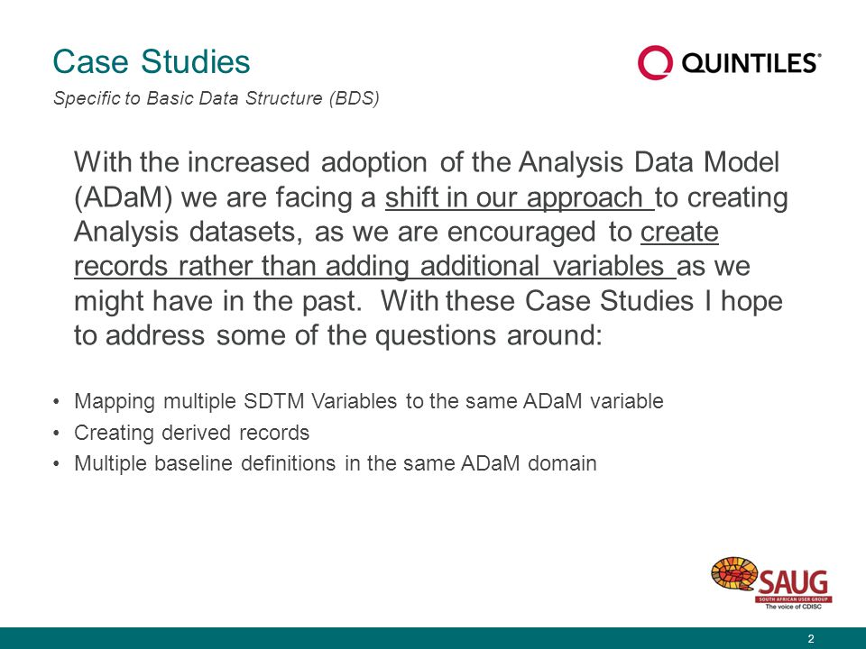 2 Case Studies With the increased adoption of the Analysis Data Model (ADaM) we are facing a shift in our approach to creating Analysis datasets, as we are encouraged to create records rather than adding additional variables as we might have in the past.