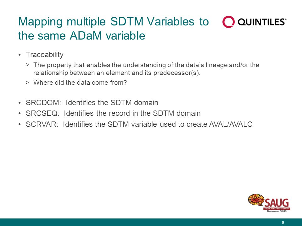 6 Mapping multiple SDTM Variables to the same ADaM variable Traceability >The property that enables the understanding of the data's lineage and/or the relationship between an element and its predecessor(s).