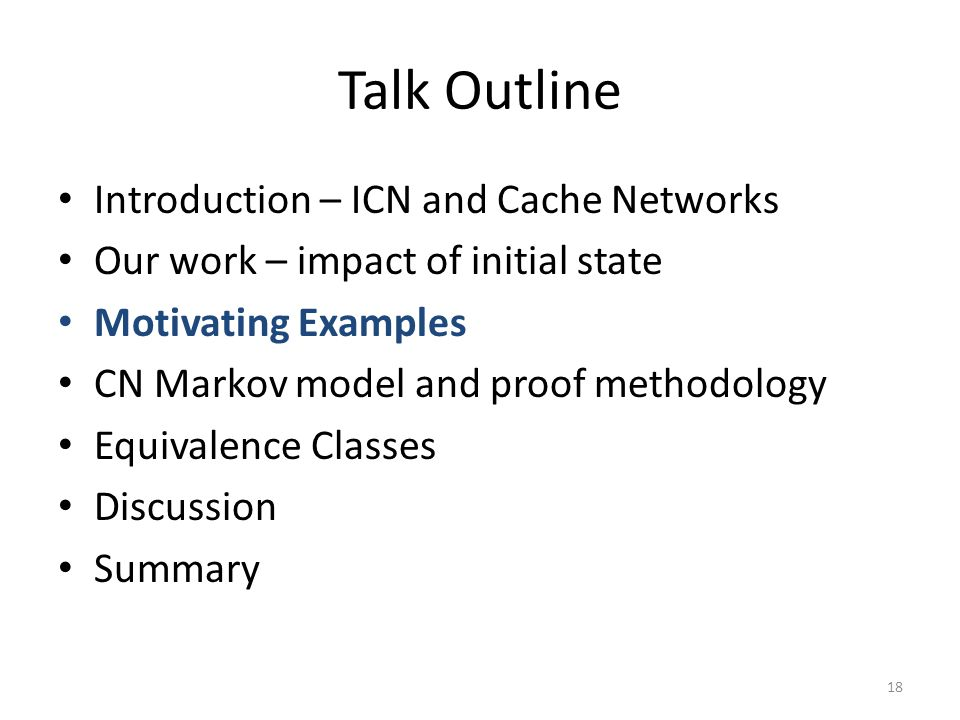 Talk Outline Introduction – ICN and Cache Networks Our work – impact of initial state Motivating Examples CN Markov model and proof methodology Equivalence Classes Discussion Summary 18