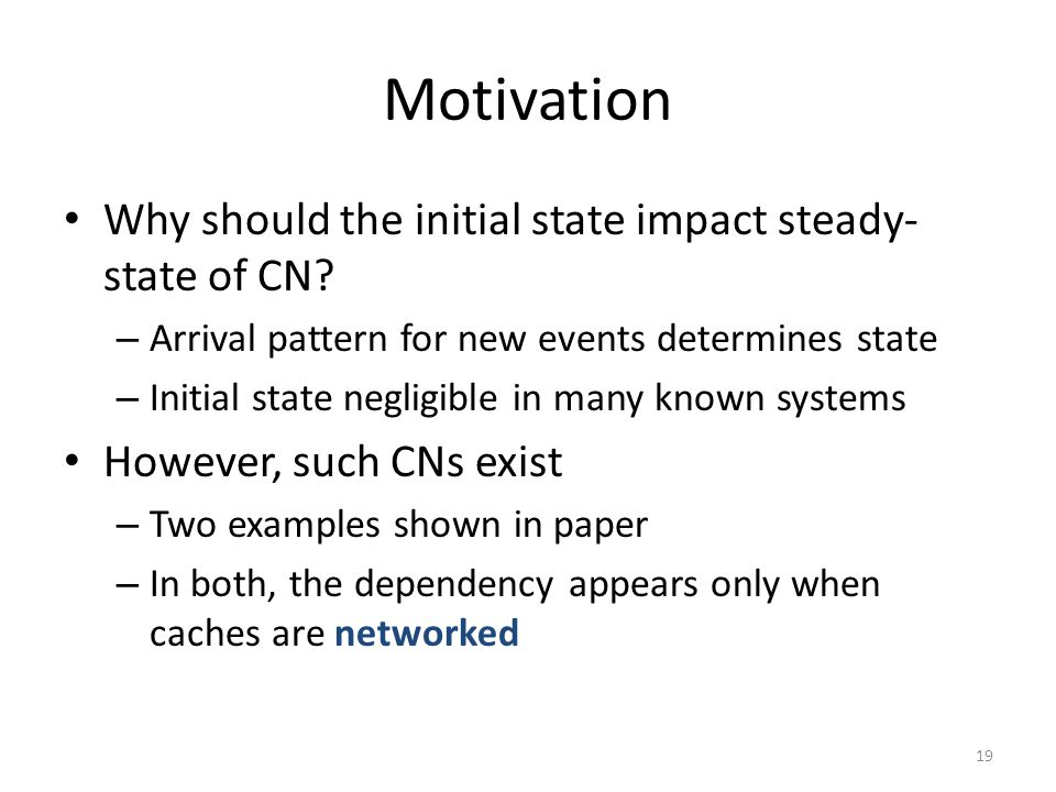 Motivation Why should the initial state impact steady- state of CN? – Arrival pattern for new events determines state – Initial state negligible in ma