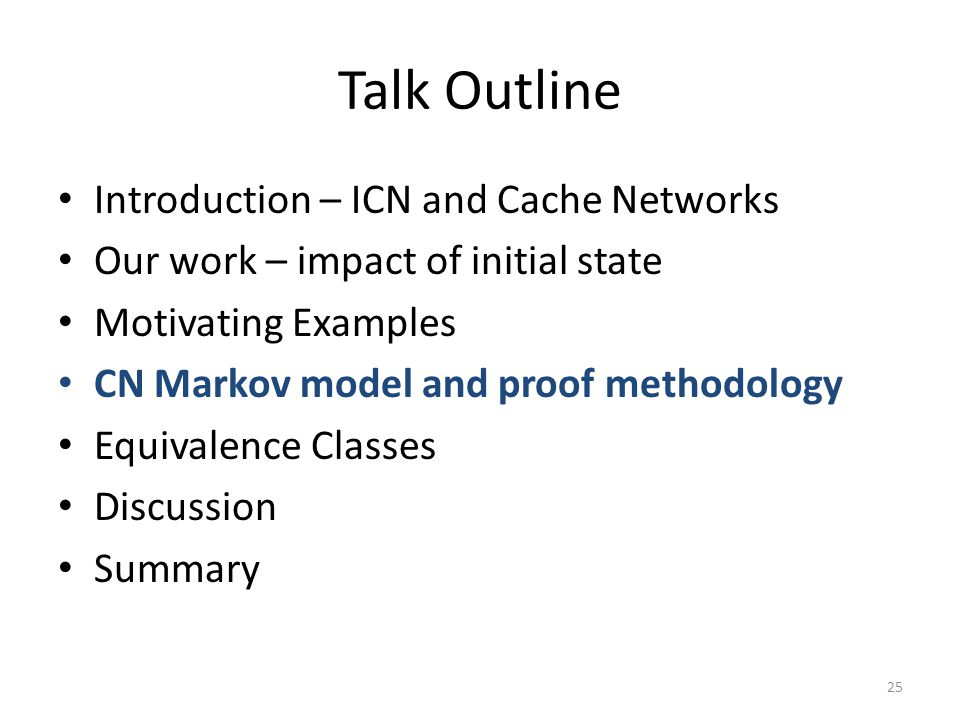Talk Outline Introduction – ICN and Cache Networks Our work – impact of initial state Motivating Examples CN Markov model and proof methodology Equiva