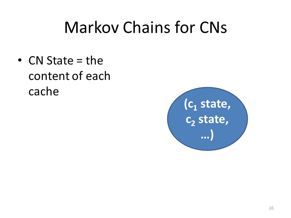 Markov Chains for CNs CN State = the content of each cache 26 (c 1 state, c 2 state, …)