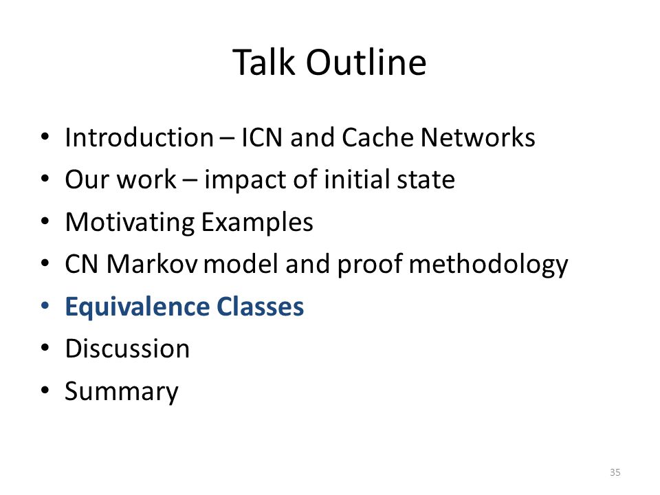 Talk Outline Introduction – ICN and Cache Networks Our work – impact of initial state Motivating Examples CN Markov model and proof methodology Equivalence Classes Discussion Summary 35