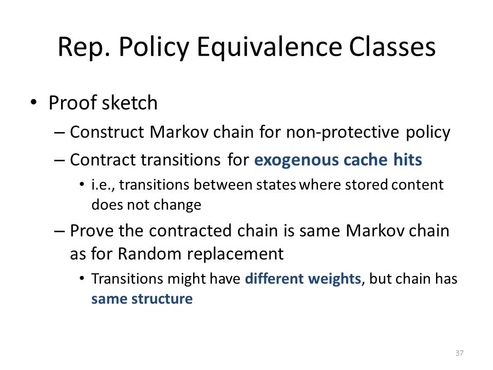 Rep. Policy Equivalence Classes Proof sketch – Construct Markov chain for non-protective policy – Contract transitions for exogenous cache hits i.e.,