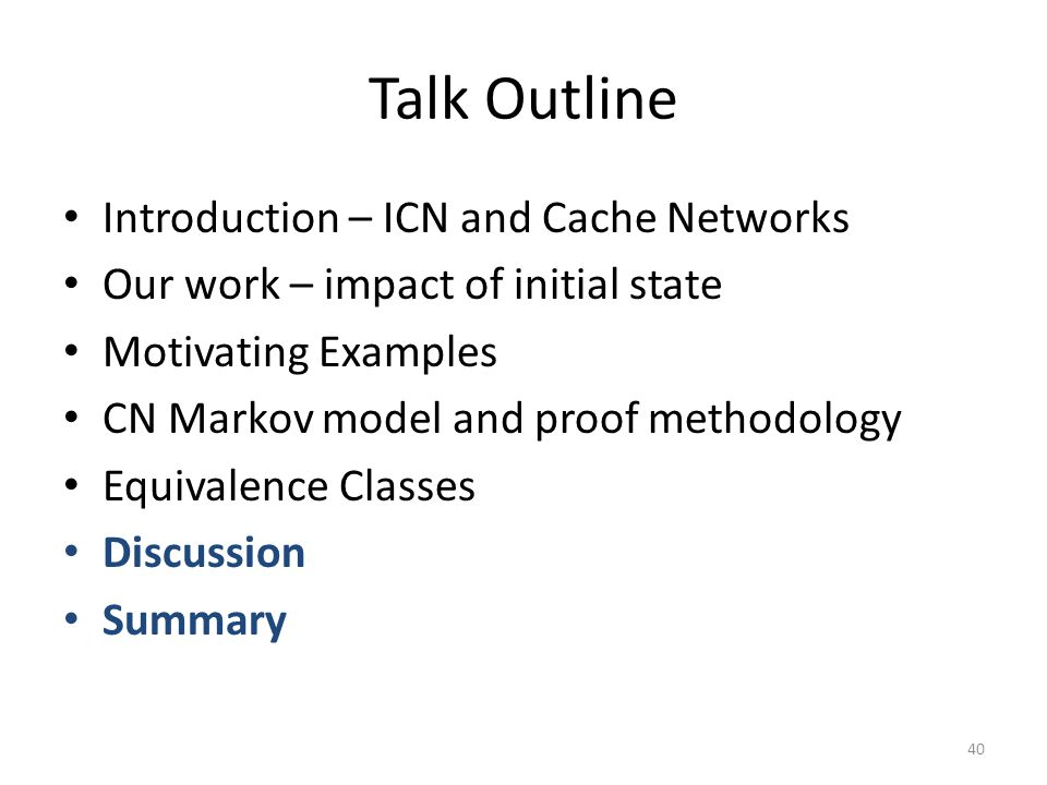 Talk Outline Introduction – ICN and Cache Networks Our work – impact of initial state Motivating Examples CN Markov model and proof methodology Equivalence Classes Discussion Summary 40
