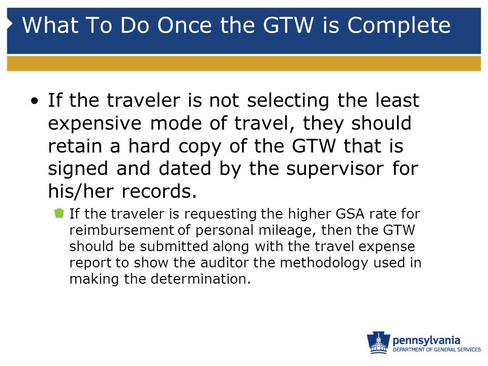 What To Do Once the GTW is Complete If the traveler is not selecting the least expensive mode of travel, they should retain a hard copy of the GTW tha